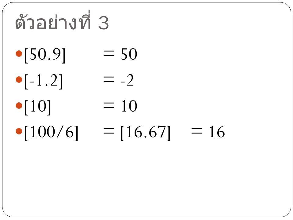 ตัวอย่างที่ 3 [50.9] = 50 [-1.2] = -2 [10] = 10 [100/6] = [16.67]= 16
