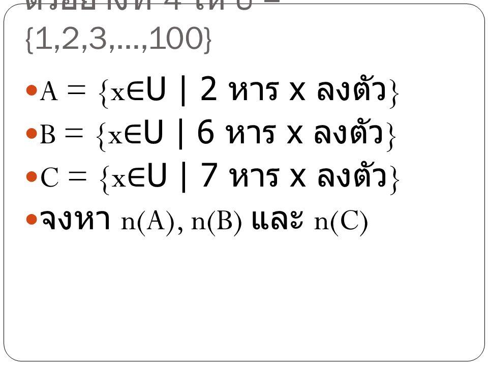 ตัวอย่างที่ 4 ให้ U = {1,2,3,…,100} A = {x ∈ U | 2 หาร x ลงตัว } B = {x ∈ U | 6 หาร x ลงตัว } C = {x ∈ U | 7 หาร x ลงตัว } จงหา n(A), n(B) และ n(C)
