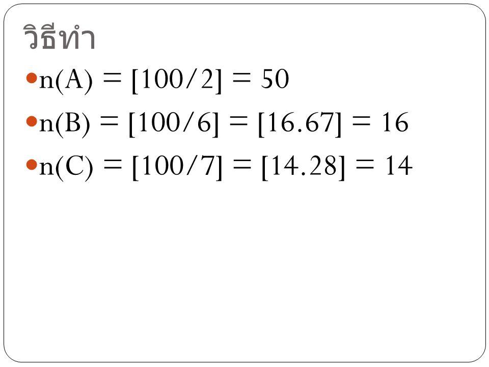 วิธีทำ n(A) = [100/2] = 50 n(B) = [100/6] = [16.67] = 16 n(C) = [100/7] = [14.28] = 14