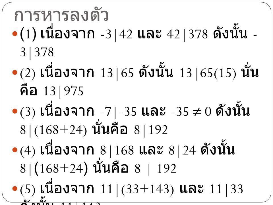 ตัวอย่างที่ 5 พิจารณาสมบัติของ การหารลงตัว (1) เนื่องจาก -3|42 และ 42|378 ดังนั้น - 3|378 (2) เนื่องจาก 13|65 ดังนั้น 13|65(15) นั่น คือ 13|975 (3) เน