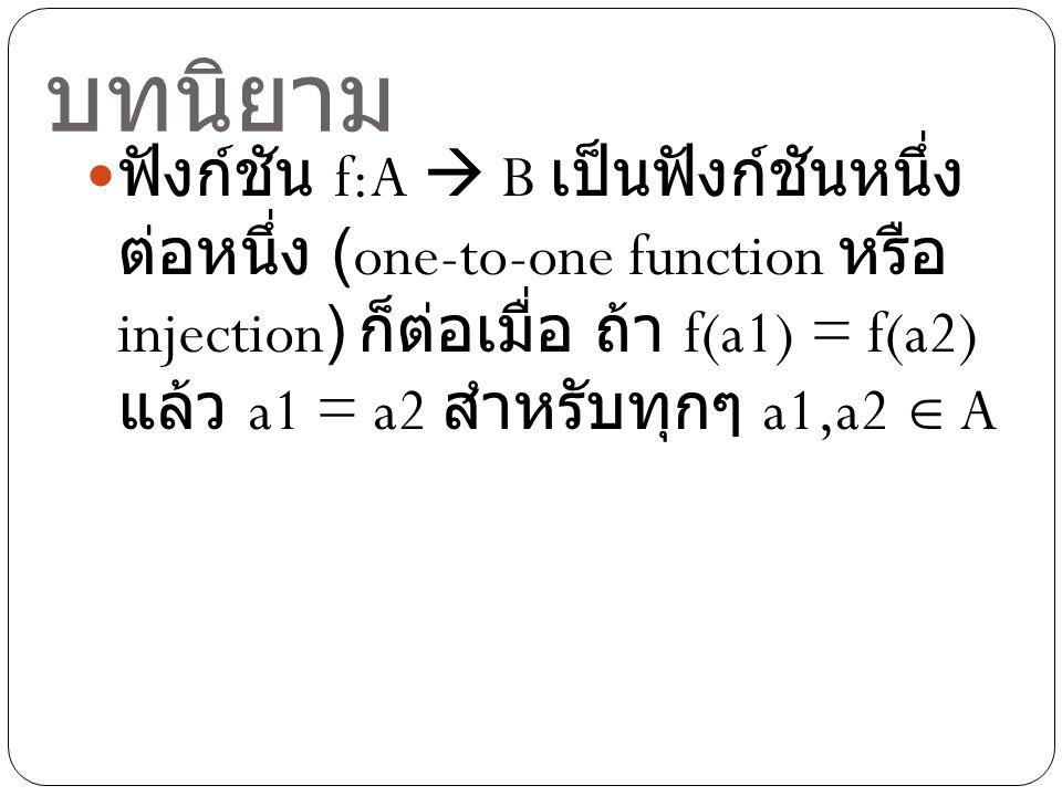บทนิยาม ฟังก์ชัน f:A  B เป็นฟังก์ชันหนึ่ง ต่อหนึ่ง (one-to-one function หรือ injection) ก็ต่อเมื่อ ถ้า f(a1) = f(a2) แล้ว a1 = a2 สำหรับทุกๆ a1,a2 