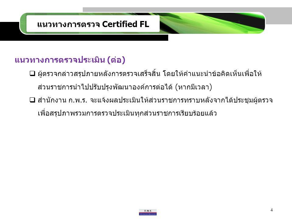 แนวทางการตรวจ Certified FL แนวทางการตรวจประเมิน (ต่อ)  ผู้ตรวจกล่าวสรุปภายหลังการตรวจเสร็จสิ้น โดยให้คำแนะนำข้อคิดเห็นเพื่อให้ ส่วนราชการนำไปปรับปรุง