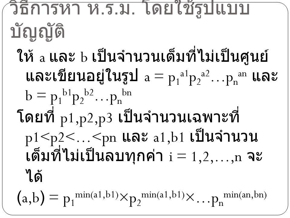 ตัวอย่าง จงหา (600,2420) วิธีทำ เนื่องจาก 600 = 2 3 × 3 1 × 5 2 × 11 0 และ 2420 = 2 2 × 3 0 × 5 1 × 11 2 ดังนั้น (600,2420) = 2 min(3,2) ×3 min(1,0) × 5 min(2,1) ×11 min(0,2) = 2 2 × 3 0 × 5 1 × 11 0 = 4 × 5 = 20