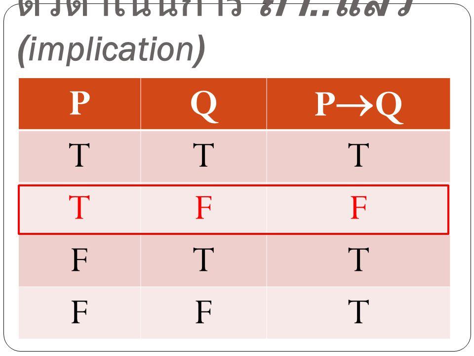 ตัวดำเนินการ ถ้า.. แล้ว (implication) PQ PQPQ TTT TFF FTT FFT