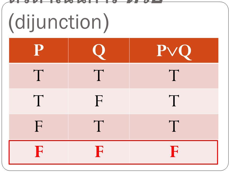 ตัวดำเนินการ หรือ (dijunction) PQ PQPQ TTT TFT FTT FFF