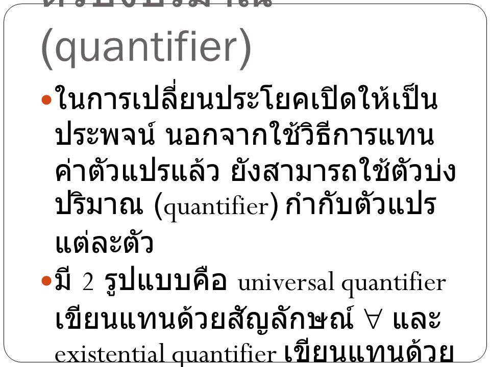 ตัวบ่งปริมาณ (quantifier) ในการเปลี่ยนประโยคเปิดให้เป็น ประพจน์ นอกจากใช้วิธีการแทน ค่าตัวแปรแล้ว ยังสามารถใช้ตัวบ่ง ปริมาณ (quantifier) กำกับตัวแปร แ