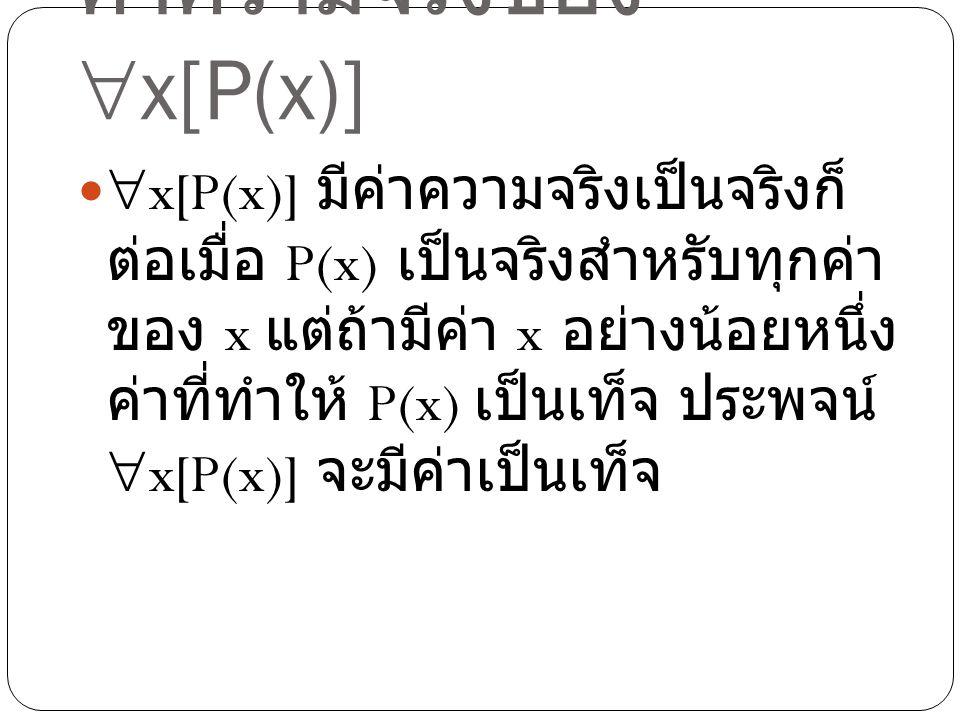 ค่าความจริงของ  x[P(x)]  x[P(x)] มีค่าความจริงเป็นจริงก็ ต่อเมื่อ P(x) เป็นจริงสำหรับทุกค่า ของ x แต่ถ้ามีค่า x อย่างน้อยหนึ่ง ค่าที่ทำให้ P(x) เป็น