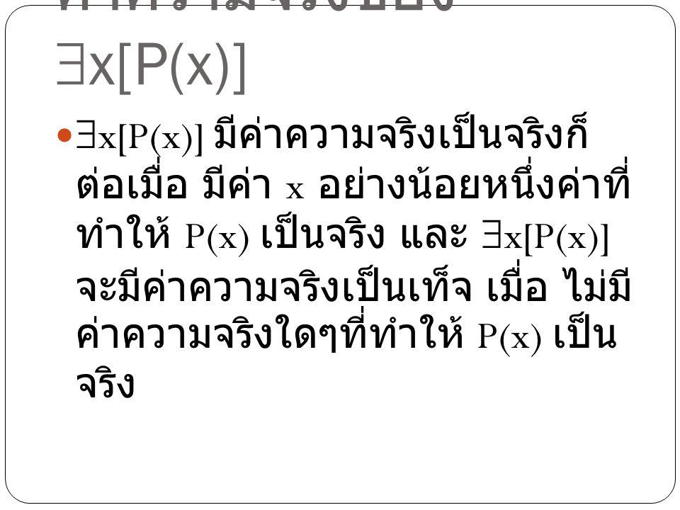 ค่าความจริงของ  x[P(x)]  x[P(x)] มีค่าความจริงเป็นจริงก็ ต่อเมื่อ มีค่า x อย่างน้อยหนึ่งค่าที่ ทำให้ P(x) เป็นจริง และ  x[P(x)] จะมีค่าความจริงเป็น