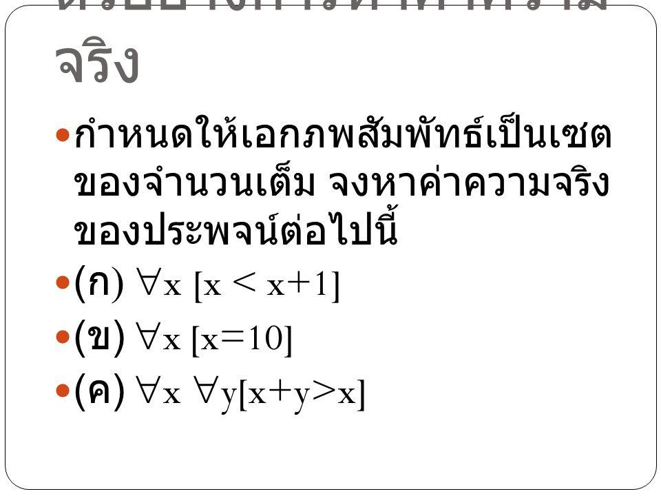 ตัวอย่างการหาค่าความ จริง กำหนดให้เอกภพสัมพัทธ์เป็นเซต ของจำนวนเต็ม จงหาค่าความจริง ของประพจน์ต่อไปนี้ ( ก )  x [x < x+1] ( ข )  x [x=10] ( ค )  x