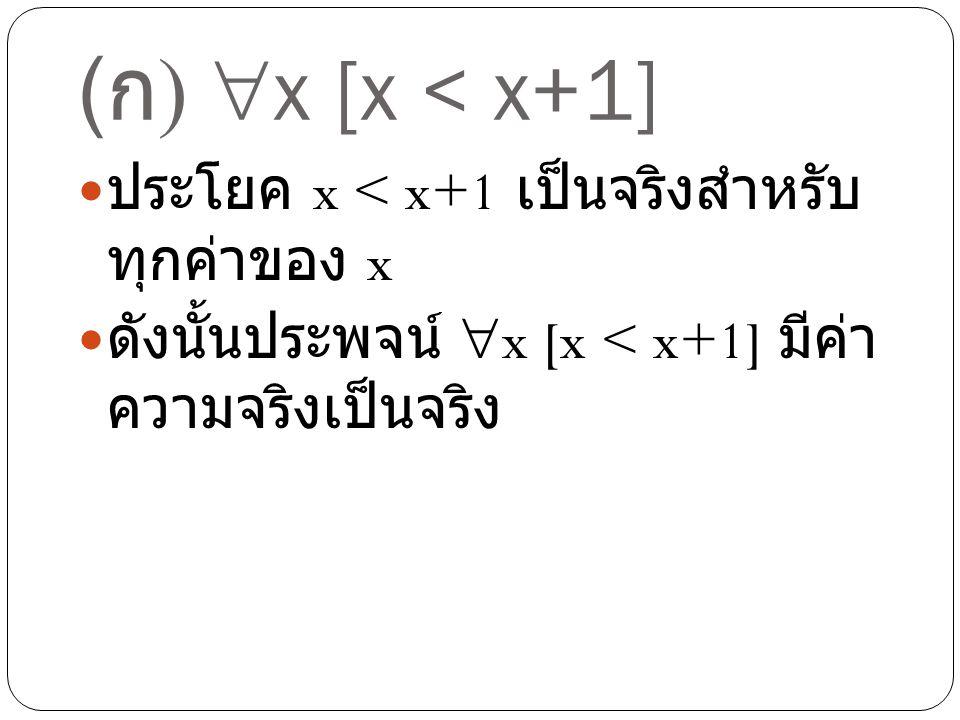 ( ก )  x [x < x+1] ประโยค x < x+1 เป็นจริงสำหรับ ทุกค่าของ x ดังนั้นประพจน์  x [x < x+1] มีค่า ความจริงเป็นจริง
