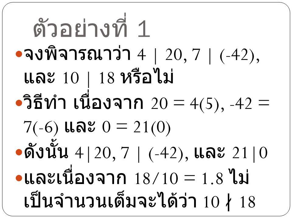 ตัวอย่างที่ 1 จงพิจารณาว่า 4 | 20, 7 | (-42), และ 10 | 18 หรือไม่ วิธีทำ เนื่องจาก 20 = 4(5), -42 = 7(-6) และ 0 = 21(0) ดังนั้น 4|20, 7 | (-42), และ 2