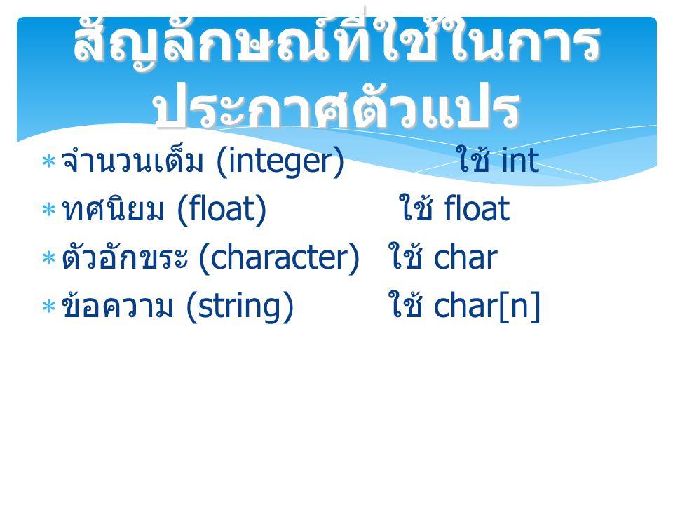 จำนวนเต็ม (integer) ใช้ int  ทศนิยม (float) ใช้ float  ตัวอักขระ (character) ใช้ char  ข้อความ (string) ใช้ char[n] สัญลักษณ์ที่ใช้ในการ ประกาศตัวแปร
