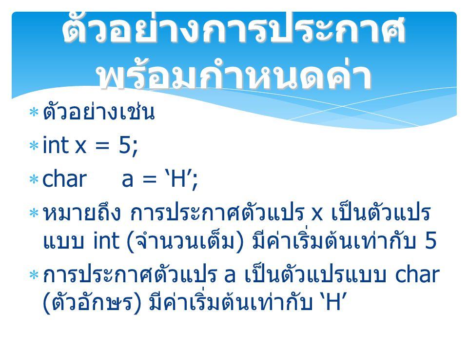  ตัวอย่างเช่น  intx = 5;  chara = 'H';  หมายถึง การประกาศตัวแปร x เป็นตัวแปร แบบ int ( จำนวนเต็ม ) มีค่าเริ่มต้นเท่ากับ 5  การประกาศตัวแปร a เป็นตัวแปรแบบ char ( ตัวอักษร ) มีค่าเริ่มต้นเท่ากับ 'H' ตัวอย่างการประกาศ พร้อมกำหนดค่า
