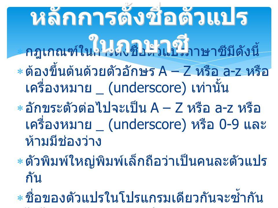  กฎเกณฑ์ในการตั้งชื่อตัวแปรภาษาซีมีดังนี้  ต้องขึ้นต้นด้วยตัวอักษร A – Z หรือ a-z หรือ เครื่องหมาย _ (underscore) เท่านั้น  อักขระตัวต่อไปจะเป็น A – Z หรือ a-z หรือ เครื่องหมาย _ (underscore) หรือ 0-9 และ ห้ามมีช่องว่าง  ตัวพิมพ์ใหญ่พิมพ์เล็กถือว่าเป็นคนละตัวแปร กัน  ชื่อของตัวแปรในโปรแกรมเดียวกันจะซ้ำกัน ไม่ได้ยกเว้นจะอยู่ต่างฟังก์ชัน  ชื่อของตัวแปรจะต้องไม่ซ้ำกับคำสงวนใน ภาษาซี หลักการตั้งชื่อตัวแปร ในภาษาซี