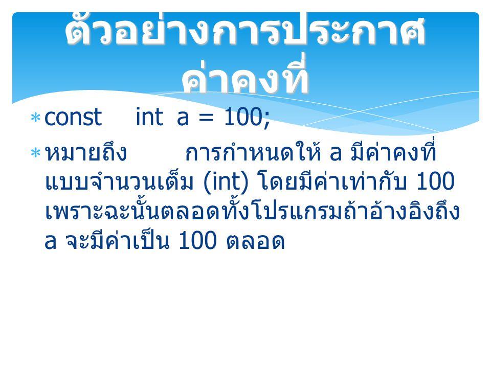  const inta = 100;  หมายถึง การกำหนดให้ a มีค่าคงที่ แบบจำนวนเต็ม (int) โดยมีค่าเท่ากับ 100 เพราะฉะนั้นตลอดทั้งโปรแกรมถ้าอ้างอิงถึง a จะมีค่าเป็น 100 ตลอด ตัวอย่างการประกาศ ค่าคงที่