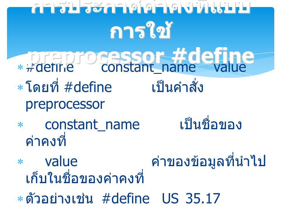  #define constant_namevalue  โดยที่ #define เป็นคำสั่ง preprocessor  constant_name เป็นชื่อของ ค่าคงที่  value ค่าของข้อมูลที่นำไป เก็บในชื่อของค่าคงที่  ตัวอย่างเช่น #define US35.17  หมายถึงการกำหนดให้ US มีค่าเป็น 35.17 โปรแกรมจะทำการแทนที่ US ทั้งหมดที่อยู่ ในโปรแกรมเป็น 35.17 ก่อนที่จะทำการแปล โปรแกรม การประกาศค่าคงที่แบบ การใช้ preprocessor #define