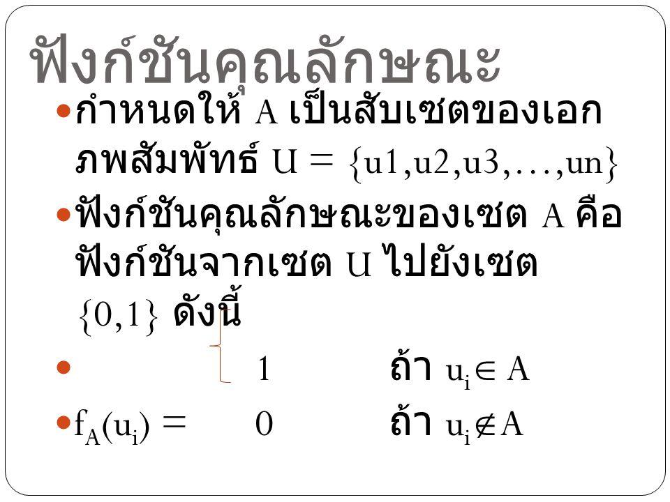 ฟังก์ชันคุณลักษณะ กำหนดให้ A เป็นสับเซตของเอก ภพสัมพัทธ์ U = {u1,u2,u3,…,un} ฟังก์ชันคุณลักษณะของเซต A คือ ฟังก์ชันจากเซต U ไปยังเซต {0,1} ดังนี้ 1 ถ้