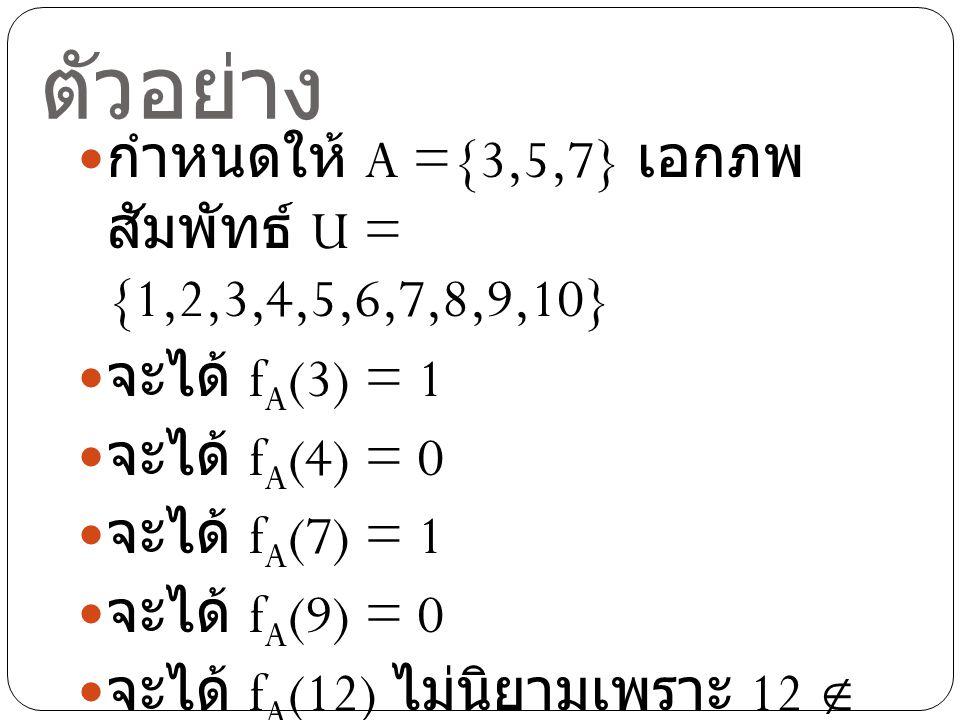 ตัวอย่าง กำหนดให้ A ={3,5,7} เอกภพ สัมพัทธ์ U = {1,2,3,4,5,6,7,8,9,10} จะได้ f A (3) = 1 จะได้ f A (4) = 0 จะได้ f A (7) = 1 จะได้ f A (9) = 0 จะได้ f