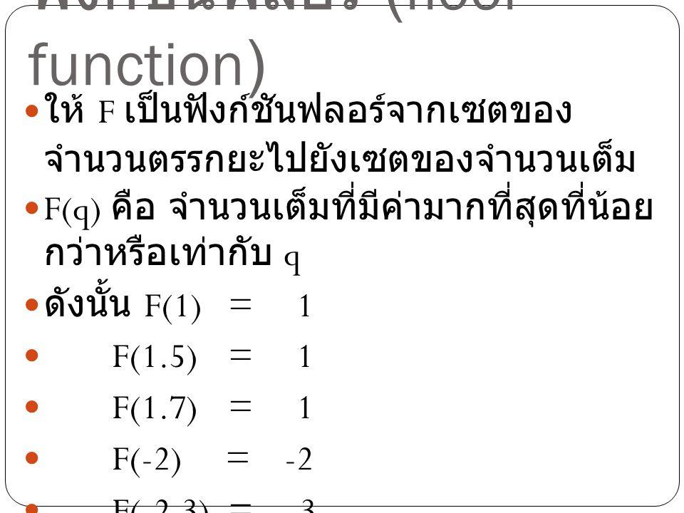 ฟังก์ชันฟลอร์ (floor function) ให้ F เป็นฟังก์ชันฟลอร์จากเซตของ จำนวนตรรกยะไปยังเซตของจำนวนเต็ม F(q) คือ จำนวนเต็มที่มีค่ามากที่สุดที่น้อย กว่าหรือเท่