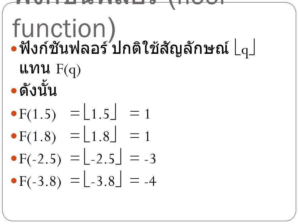 ฟังก์ชันฟลอร์ (floor function) ฟังก์ชันฟลอร์ ปกติใช้สัญลักษณ์  q  แทน F(q) ดังนั้น F(1.5) =  1.5  = 1 F(1.8) =  1.8  = 1 F(-2.5) =  -2.5  = -3