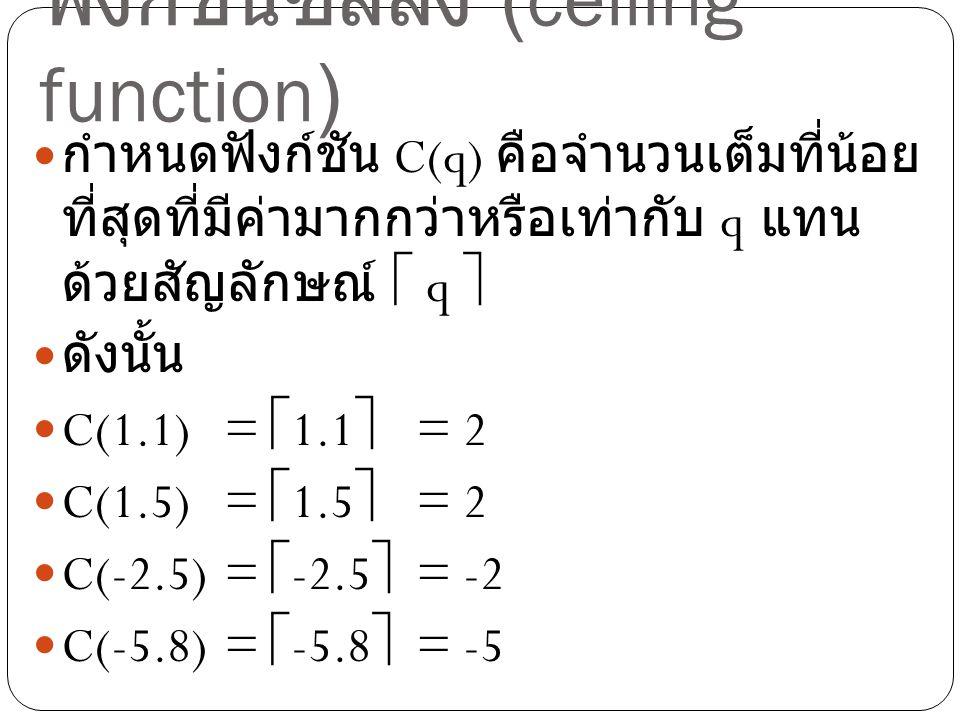 ฟังก์ชันซีลลิง (ceiling function) กำหนดฟังก์ชัน C(q) คือจำนวนเต็มที่น้อย ที่สุดที่มีค่ามากกว่าหรือเท่ากับ q แทน ด้วยสัญลักษณ์  q  ดังนั้น C(1.1) = 