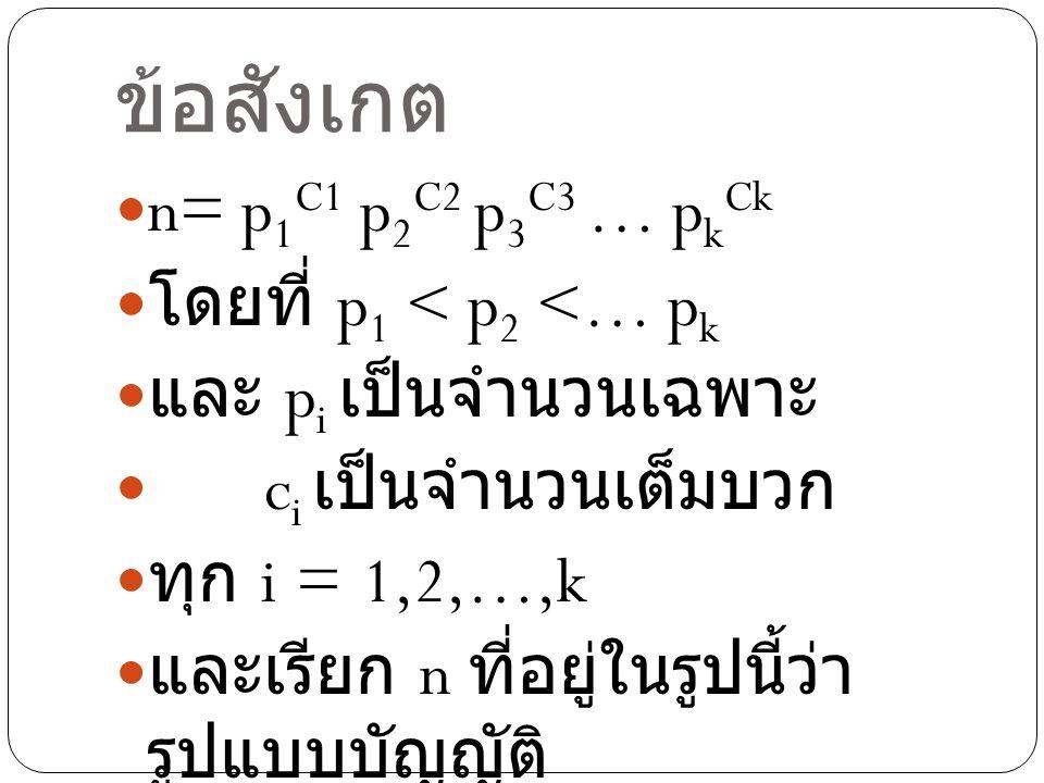 ข้อสังเกต n= p 1 C1 p 2 C2 p 3 C3 … p k Ck โดยที่ p 1 < p 2 <… p k และ p i เป็นจำนวนเฉพาะ c i เป็นจำนวนเต็มบวก ทุก i = 1,2,…,k และเรียก n ที่อยู่ในรูปนี้ว่า รูปแบบบัญญัติ