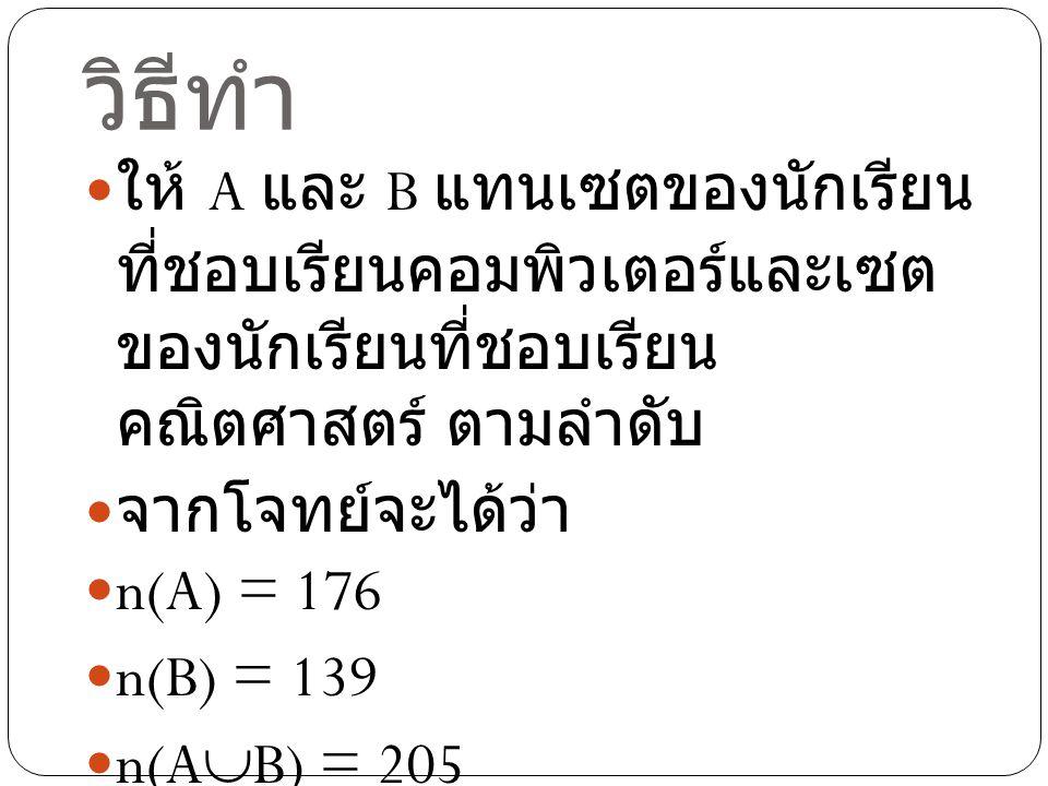 วิธีทำ ให้ A และ B แทนเซตของนักเรียน ที่ชอบเรียนคอมพิวเตอร์และเซต ของนักเรียนที่ชอบเรียน คณิตศาสตร์ ตามลำดับ จากโจทย์จะได้ว่า n(A) =176 n(B) = 139 n(A