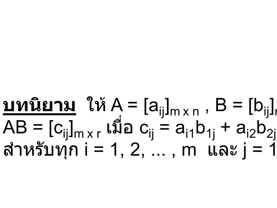 บทนิยาม ให้ A = [a ij ] m x n, B = [b ij ] n x r แล้ว AB = [c ij ] m x r เมื่อ c ij = a i1 b 1j + a i2 b 2j +...