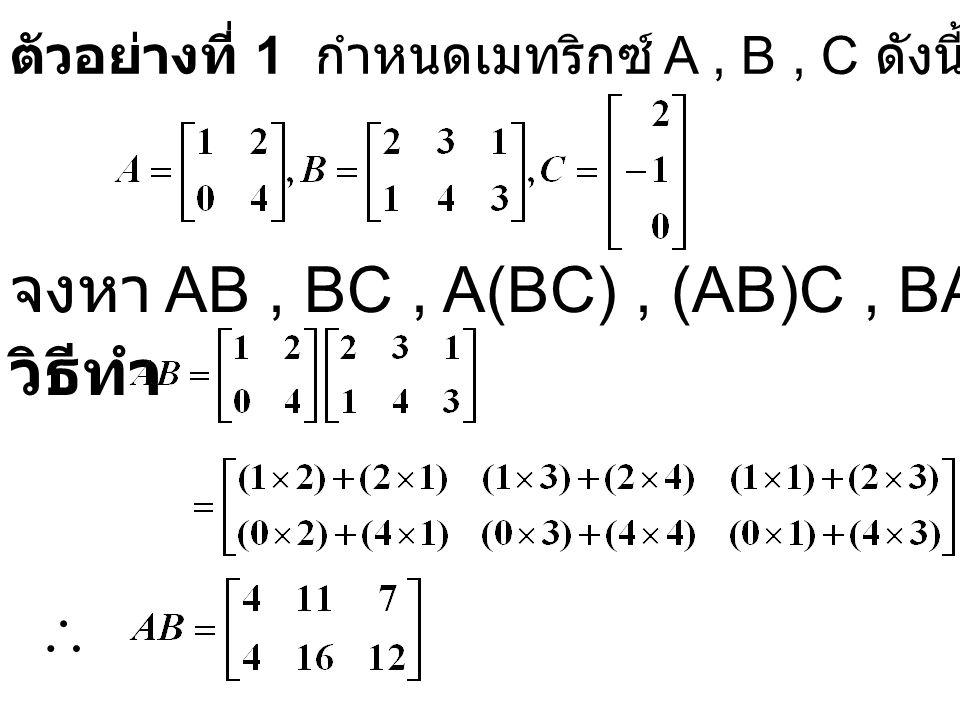 ตัวอย่างที่ 1 กำหนดเมทริกซ์ A, B, C ดังนี้ วิธีทำ จงหา AB, BC, A(BC), (AB)C, BA 