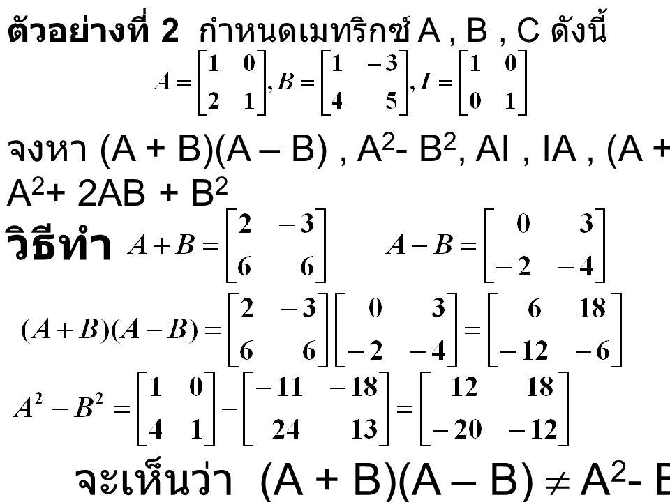ตัวอย่างที่ 2 กำหนดเมทริกซ์ A, B, C ดังนี้ วิธีทำ จงหา (A + B)(A – B), A 2 - B 2, AI, IA, (A + B) 2, A 2 + 2AB + B 2 จะเห็นว่า (A + B)(A – B)  A 2 - B 2