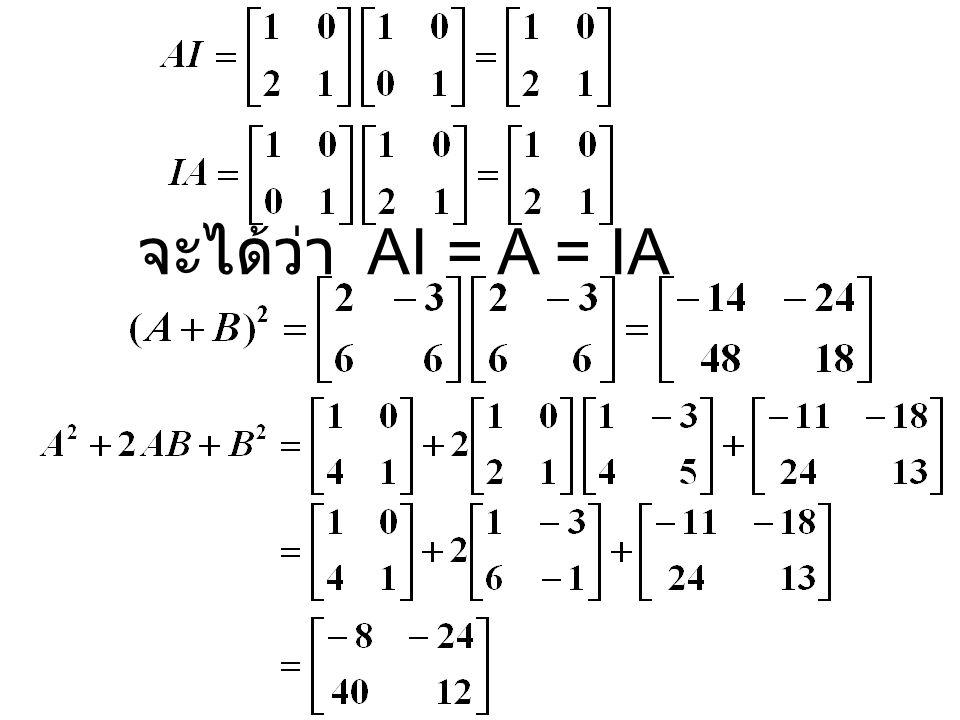 ตัวอย่างที่ 2 กำหนดเมทริกซ์ A, B, C ดังนี้ วิธีทำ จงหา (A + B)(A – B), A 2 - B 2, AI, IA, (A + B) 2, A 2 + 2AB + B 2 จะเห็นว่า (A + B)(A – B)  A 2 -