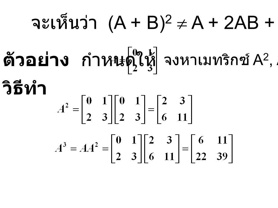 จะเห็นว่า (A + B) 2  A + 2AB + B 2 ตัวอย่าง กำหนดให้ จงหาเมทริกซ์ A 2, A 3 วิธีทำ