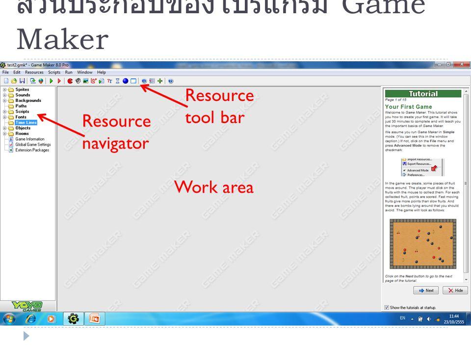 ส่วนประกอบของโปรแกรม Game Maker Resource navigator Resource tool bar Work area