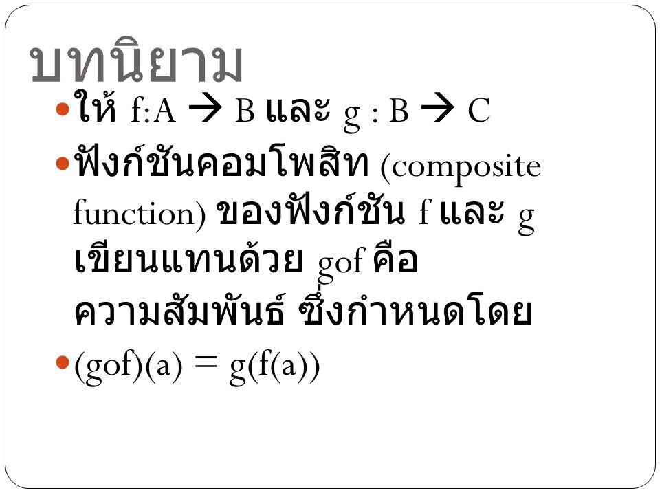 บทนิยาม ให้ f:A  B และ g : B  C ฟังก์ชันคอมโพสิท (composite function) ของฟังก์ชัน f และ g เขียนแทนด้วย gof คือ ความสัมพันธ์ ซึ่งกำหนดโดย (gof)(a) =