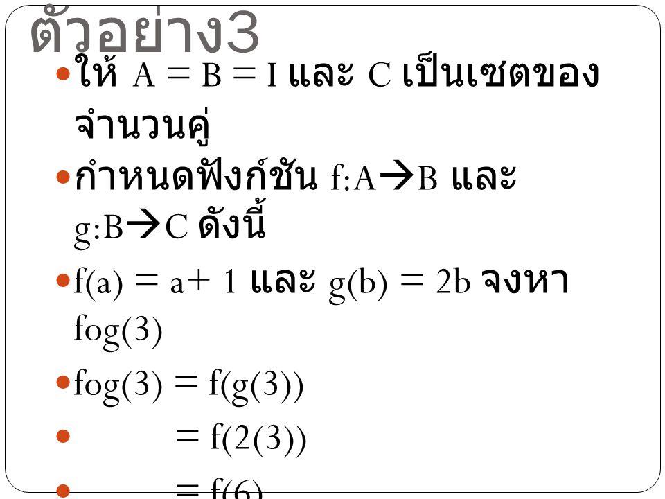 ตัวอย่าง 3 ให้ A = B = I และ C เป็นเซตของ จำนวนคู่ กำหนดฟังก์ชัน f:A  B และ g:B  C ดังนี้ f(a) = a+ 1 และ g(b) = 2b จงหา fog(3) fog(3) = f(g(3)) = f