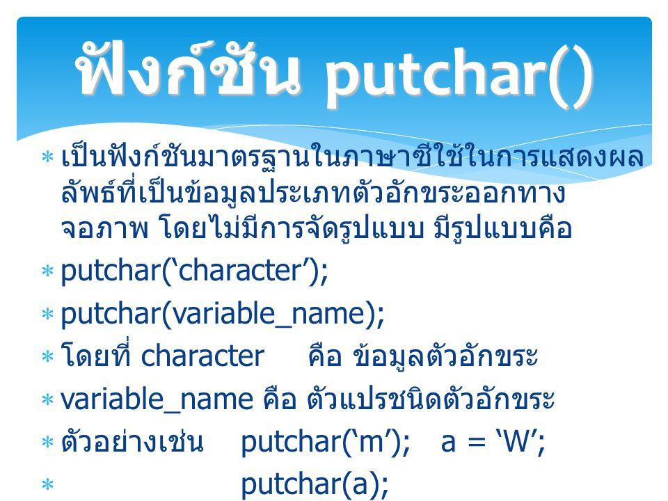  เป็นฟังก์ชันมาตรฐานในภาษาซีใช้ในการแสดงผล ลัพธ์ที่เป็นข้อมูลประเภทตัวอักขระออกทาง จอภาพ โดยไม่มีการจัดรูปแบบ มีรูปแบบคือ  putchar('character');  putchar(variable_name);  โดยที่ character คือ ข้อมูลตัวอักขระ  variable_name คือ ตัวแปรชนิดตัวอักขระ  ตัวอย่างเช่น putchar('m');a = 'W';  putchar(a); ฟังก์ชัน putchar()