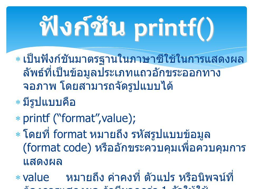  เป็นฟังก์ชันมาตรฐานในภาษาซีใช้ในการแสดงผล ลัพธ์ที่เป็นข้อมูลประเภทแถวอักขระออกทาง จอภาพ โดยสามารถจัดรูปแบบได้  มีรูปแบบคือ  printf ( format ,value);  โดยที่ format หมายถึง รหัสรูปแบบข้อมูล (format code) หรืออักขระควบคุมเพื่อควบคุมการ แสดงผล  value หมายถึง ค่าคงที่ ตัวแปร หรือนิพจน์ที่ ต้องการแสดงผล ถ้ามีมากกว่า 1 ตัวให้ใช้ เครื่องหมาย, (comma) คั่นระหว่างแต่ละตัว ฟังก์ชัน printf()