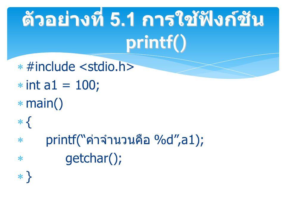  #include  int a1 = 100;  main()  {  printf( ค่าจำนวนคือ %d ,a1);  getchar();  } ตัวอย่างที่ 5.1 การใช้ฟังก์ชัน printf()