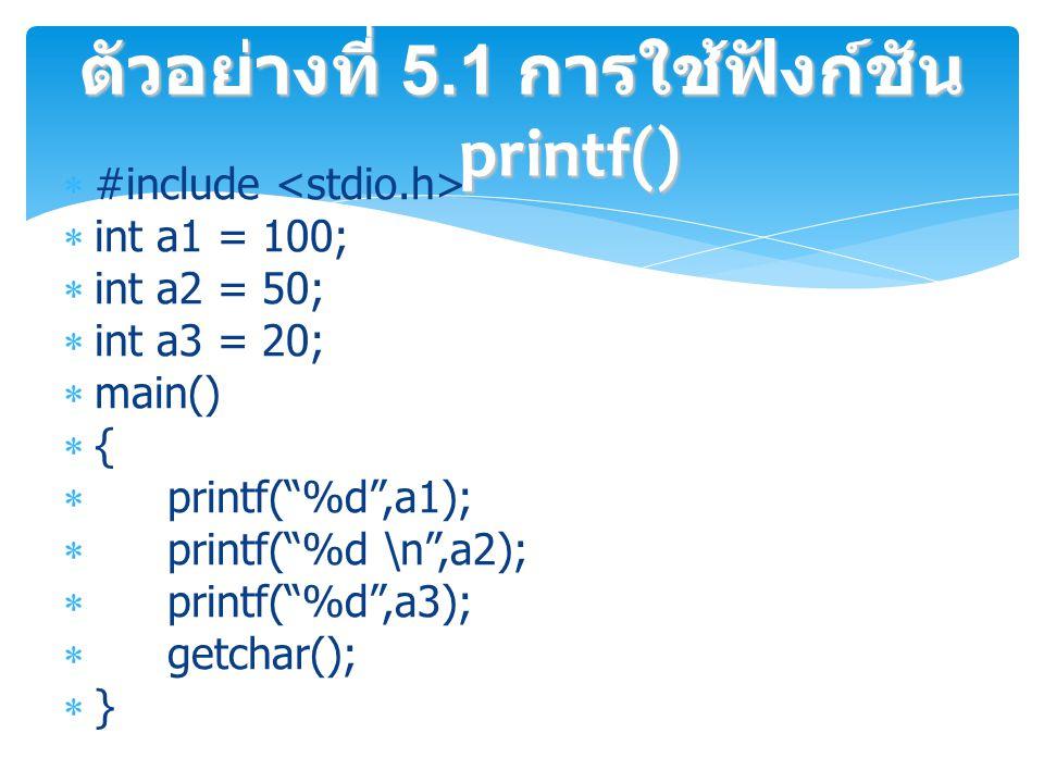  #include  int a1 = 100;  int a2 = 50;  int a3 = 20;  main()  {  printf( %d ,a1);  printf( %d \n ,a2);  printf( %d ,a3);  getchar();  } ตัวอย่างที่ 5.1 การใช้ฟังก์ชัน printf()