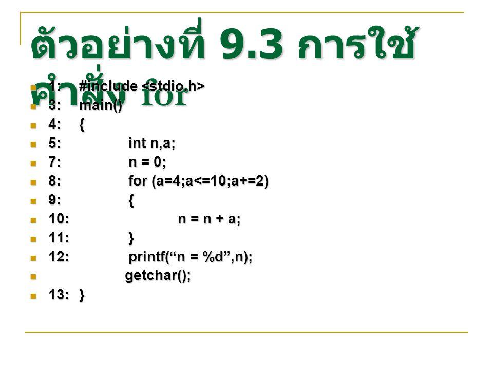ตัวอย่างที่ 9.3 การใช้ คำสั่ง for 1:#include 1:#include 3:main() 3:main() 4:{ 4:{ 5:int n,a; 5:int n,a; 7:n = 0; 7:n = 0; 8:for (a=4;a<=10;a+=2) 8:for
