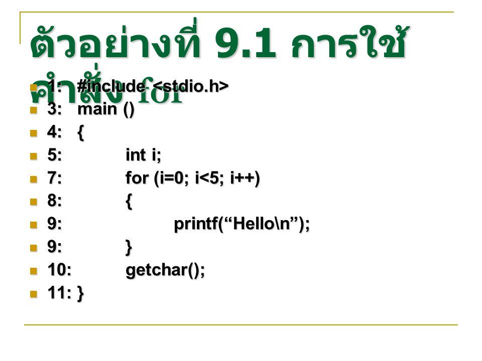 ตัวอย่างที่ 9.1 การใช้ คำสั่ง for 1:#include 1:#include 3:main () 3:main () 4:{ 4:{ 5:int i; 5:int i; 7:for (i=0; i<5; i++) 7:for (i=0; i<5; i++) 8:{