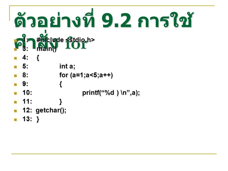 ตัวอย่างที่ 9.2 การใช้ คำสั่ง for 1:#include 1:#include 3:main() 3:main() 4:{ 4:{ 5:int a; 5:int a; 8:for (a=1;a<5;a++) 8:for (a=1;a<5;a++) 9:{ 9:{ 10