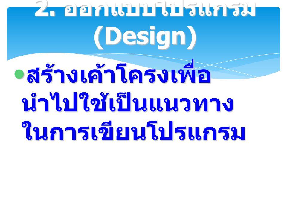 สร้างเค้าโครงเพื่อ นำไปใช้เป็นแนวทาง ในการเขียนโปรแกรม สร้างเค้าโครงเพื่อ นำไปใช้เป็นแนวทาง ในการเขียนโปรแกรม 2. ออกแบบโปรแกรม (Design)