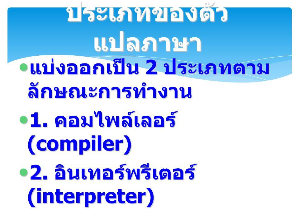 แบ่งออกเป็น 2 ประเภทตาม ลักษณะการทำงาน แบ่งออกเป็น 2 ประเภทตาม ลักษณะการทำงาน 1. คอมไพล์เลอร์ (compiler) 1. คอมไพล์เลอร์ (compiler) 2. อินเทอร์พรีเตอร