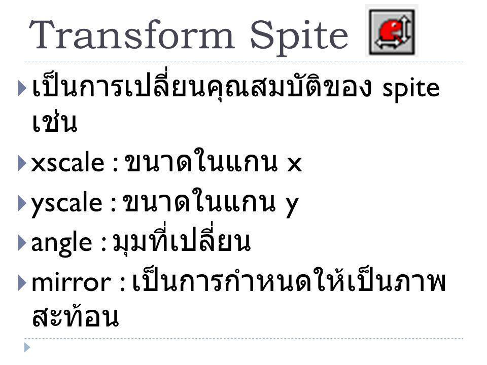 Transform Spite  เป็นการเปลี่ยนคุณสมบัติของ spite เช่น  xscale : ขนาดในแกน x  yscale : ขนาดในแกน y  angle : มุมที่เปลี่ยน  mirror : เป็นการกำหนดให้เป็นภาพ สะท้อน