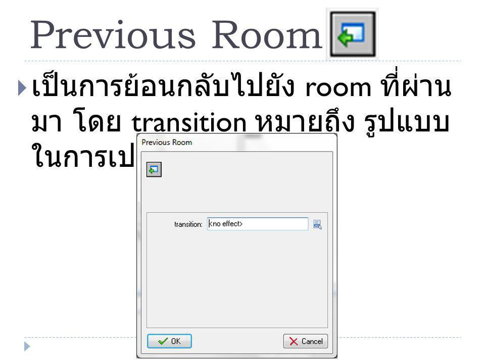 Previous Room  เป็นการย้อนกลับไปยัง room ที่ผ่าน มา โดย transition หมายถึง รูปแบบ ในการเปลี่ยนห้อง