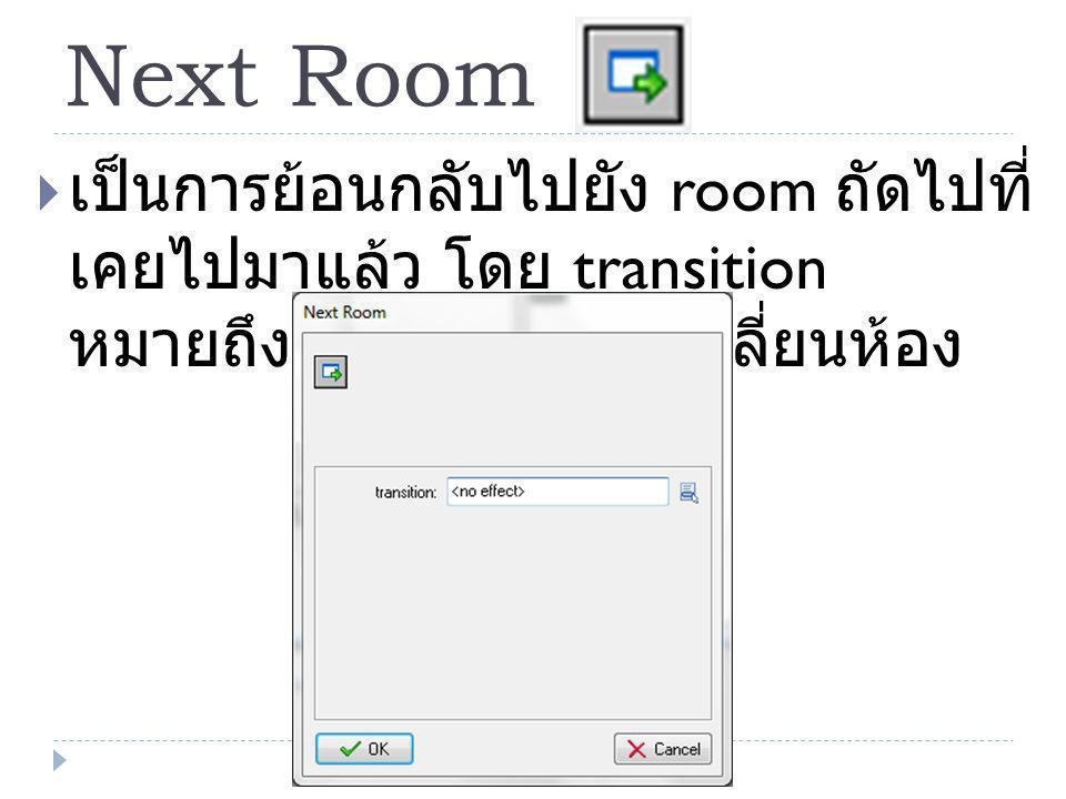 Next Room  เป็นการย้อนกลับไปยัง room ถัดไปที่ เคยไปมาแล้ว โดย transition หมายถึง รูปแบบในการเปลี่ยนห้อง