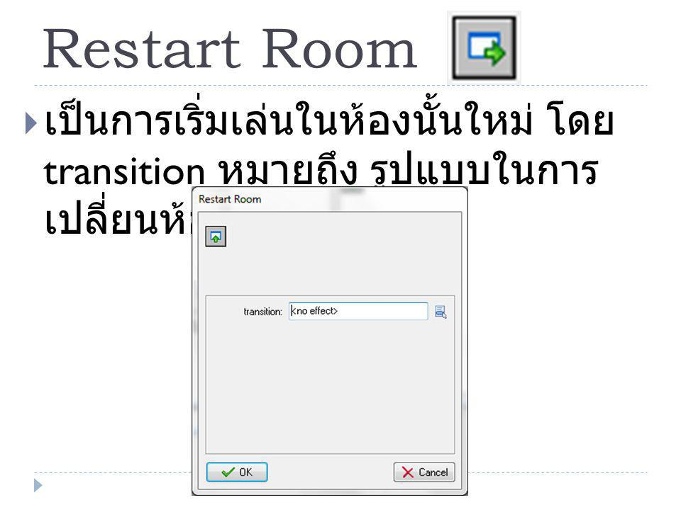 Restart Room  เป็นการเริ่มเล่นในห้องนั้นใหม่ โดย transition หมายถึง รูปแบบในการ เปลี่ยนห้อง
