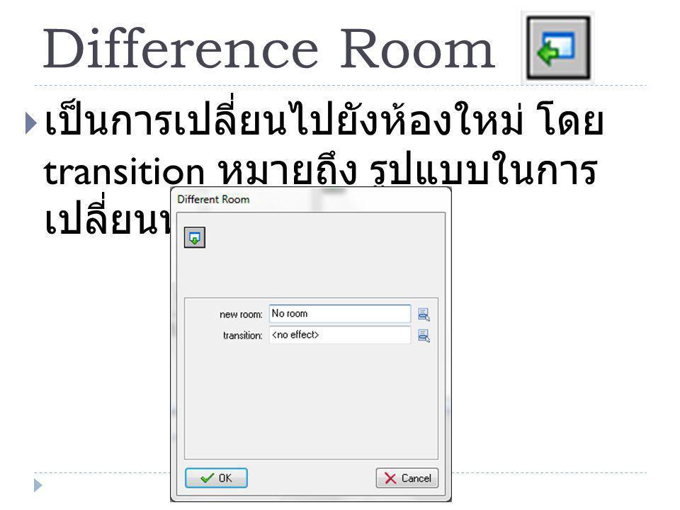 Difference Room  เป็นการเปลี่ยนไปยังห้องใหม่ โดย transition หมายถึง รูปแบบในการ เปลี่ยนห้อง