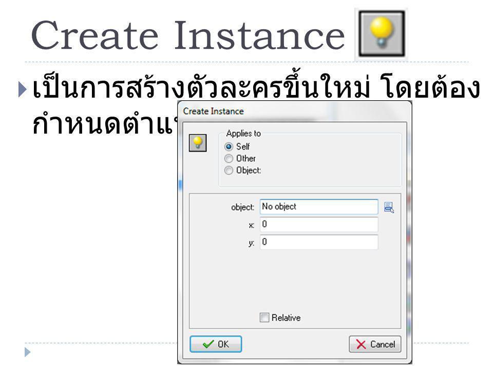 Create Instance  เป็นการสร้างตัวละครขึ้นใหม่ โดยต้อง กำหนดตำแหน่งและชื่อ object